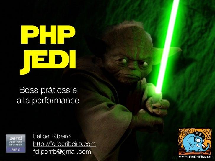 phpJedi Boas práticas ealta performance    Felipe Ribeiro    http://feliperibeiro.com    felipernb@gmail.com