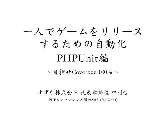 一人でゲームをリリースするための自動化PHPUnit編~~ 目指せCoverage 100% ~すずな株式会社  代表取締役  中村悟PHPカンファレンス関西2013 (2013/6/1)