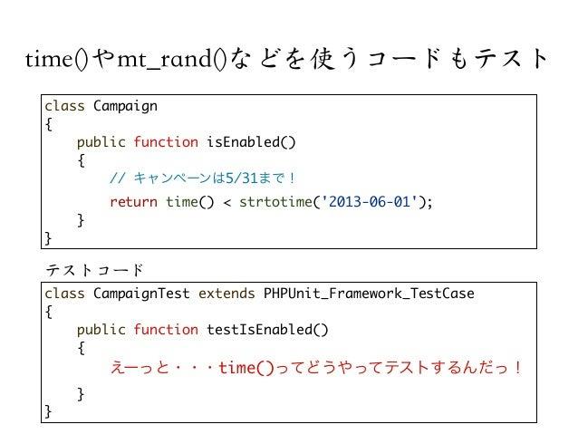 time()やmt_rand()などを使うコードもテストclass Campaign{public function isEnabled(){// キャンペーンは5/31まで!return time() < strtotime(2013-06-...