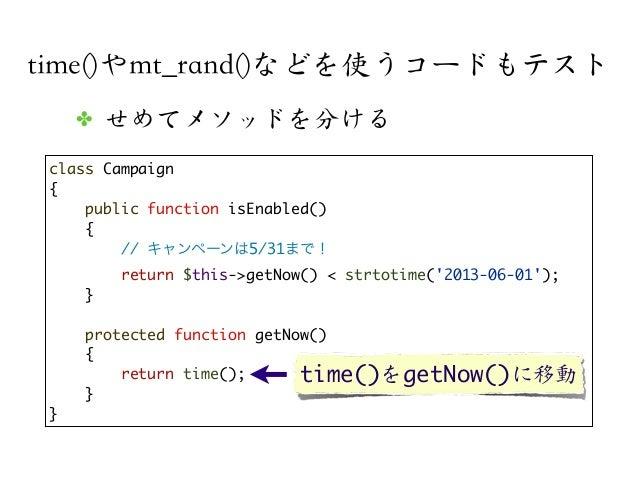 time()やmt_rand()などを使うコードもテストclass Campaign{public function isEnabled(){// キャンペーンは5/31まで!return $this->getNow() < strtotime...