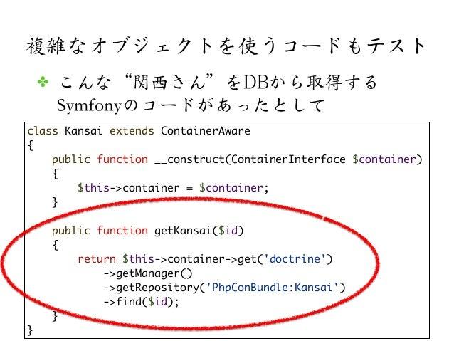 複雑なオブジェクトを使うコードもテストclass Kansai extends ContainerAware{public function __construct(ContainerInterface $container){$this->c...