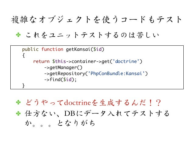 複雑なオブジェクトを使うコードもテストpublic function getKansai($id){return $this->container->get(doctrine)->getManager()->getRepository(PhpC...