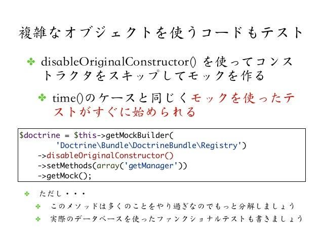 複雑なオブジェクトを使うコードもテスト$doctrine = $this->getMockBuilder(DoctrineBundleDoctrineBundleRegistry)->disableOriginalConstructor()->...