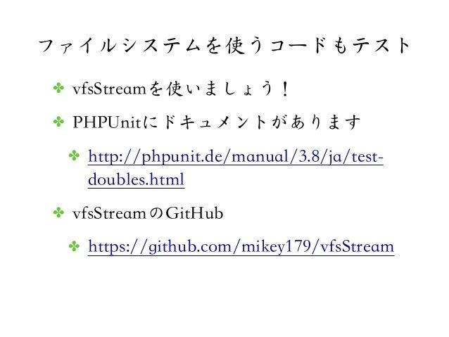 ファイルシステムを使うコードもテスト✤ vfsStreamを使いましょう!✤ PHPUnitにドキュメントがあります✤ http://phpunit.de/manual/3.8/ja/test-doubles.html✤ vfsStreamのG...