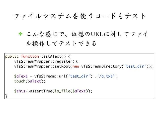 ファイルシステムを使うコードもテスト✤ こんな感じで、仮想のURLに対してファイル操作してテストできるpublic function testAText() {vfsStreamWrapper::register();vfsStreamWrap...