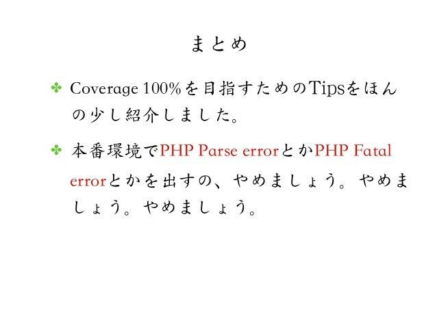 まとめ✤ Coverage 100%を目指すためのTTiippssをほんの少し紹介しました。✤ 本番環境でPHP Parse errorとかPHP Fatalerrorとかを出すの、やめましょう。やめましょう。やめましょう。