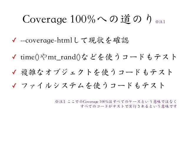 ✓ --coverage-htmlして現状を確認✓ time()やmt_rand()などを使うコードもテスト✓ 複雑なオブジェクトを使うコードもテスト✓ ファイルシステムを使うコードもテストCoverage 100%への道のり※注11※注11 ...