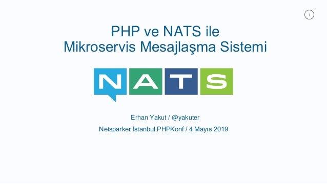 1 PHP ve NATS ile Mikroservis Mesajlaşma Sistemi Erhan Yakut / @yakuter Netsparker İstanbul PHPKonf / 4 Mayıs 2019