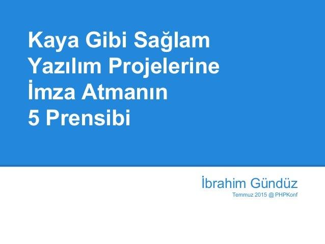 Kaya Gibi Sağlam Yazılım Projelerine İmza Atmanın 5 Prensibi İbrahim Gündüz Temmuz 2015 @ PHPKonf