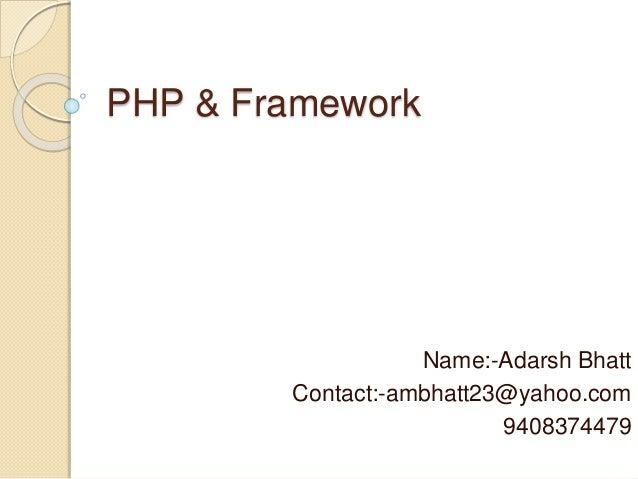 PHP & Framework Name:-Adarsh Bhatt Contact:-ambhatt23@yahoo.com 9408374479