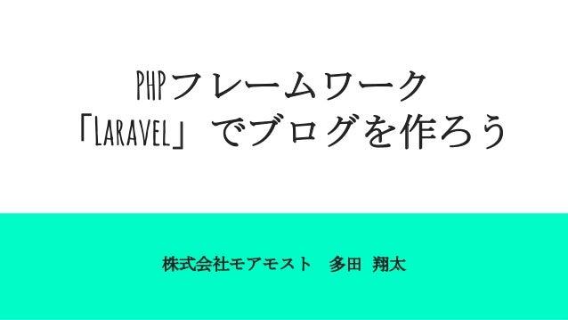 PHPフレームワーク 「Laravel」でブログを作ろう 株式会社モアモスト 多田 翔太