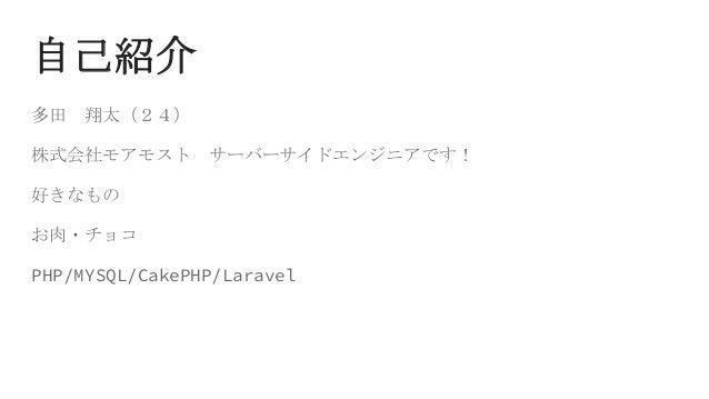 自己紹介 多田 翔太(24) 株式会社モアモスト サーバーサイドエンジニアです! 好きなもの お肉・チョコ PHP/MYSQL/CakePHP/Laravel
