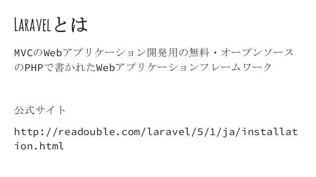 Laravelとは MVCのWebアプリケーション開発用の無料・オープンソース のPHPで書かれたWebアプリケーションフレームワーク 公式サイト http://readouble.com/laravel/5/1/ja/installat io...