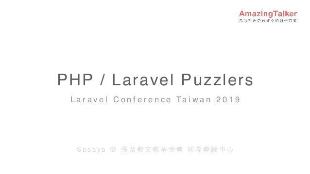 PHP / Laravel Puzzlers L a r a v e l C o n f e r e n c e Ta i w a n 2 0 1 9 S a s a y a @ 張 榮 發 ⽂文 教 基 ⾦金金 會 國 際 會 議 中 ⼼心