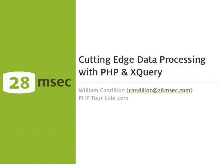 Cutting Edge Data Processing            with PHP & XQuery28   msec   William Candillon {candillon@28msec.com}            P...