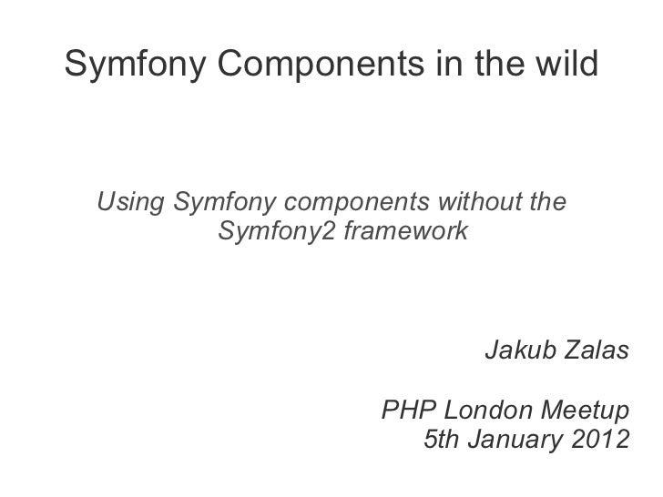 Symfony Components in the wild Using Symfony components without the Symfony2 framework Jakub Zalas PHP London Meetup 5th J...