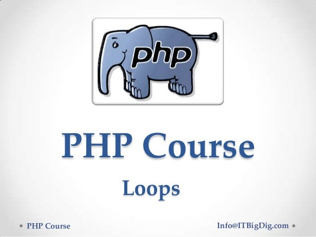 PHP Course PHP Course Info@ITBigDig.com Loops