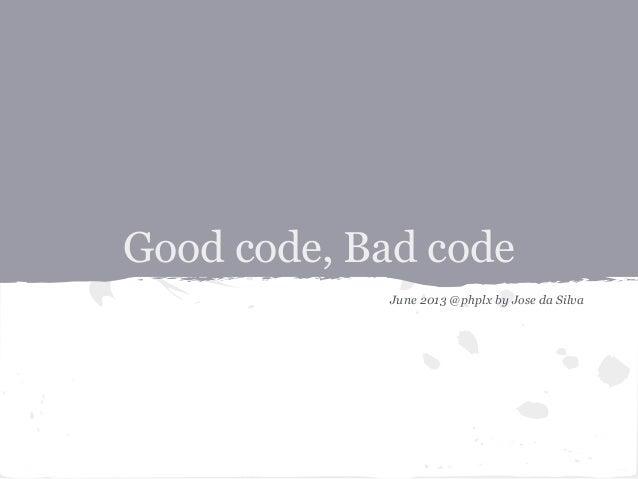 Good code, Bad codeJune 2013 @phplx by Jose da Silva