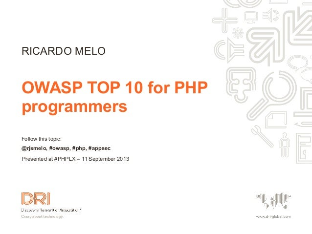 Follow this topic: @rjsmelo, #owasp, #php, #appsec OWASP TOP 10 for PHP programmers RICARDO MELO Presented at #PHPLX – 11 ...