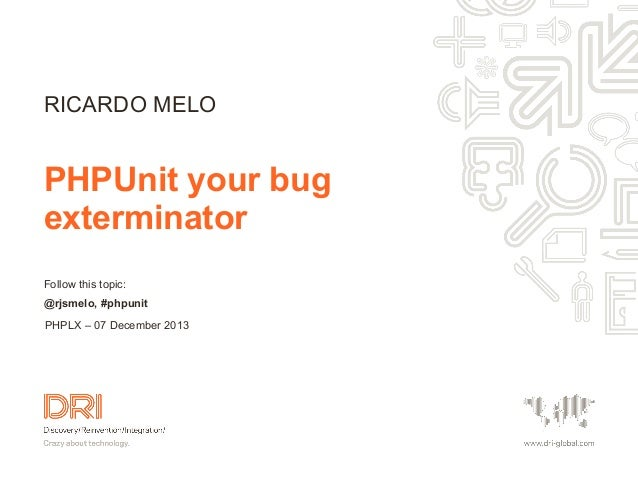 RICARDO MELO  PHPUnit your bug exterminator Follow this topic: @rjsmelo, #phpunit PHPLX – 07 December 2013