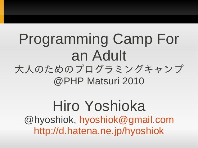 Programming Camp For       an Adult大人のためのプログラミングキャンプ    @PHP Matsuri 2010      Hiro Yoshioka @hyoshiok, hyoshiok@gmail.com...