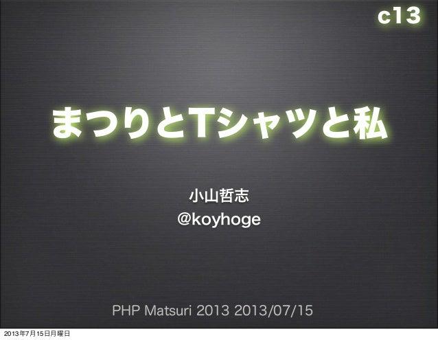 まつりとTシャツと私 小山哲志 @koyhoge PHP Matsuri 2013 2013/07/15 c13 2013年7月15日月曜日
