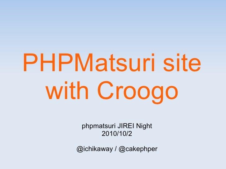 PHPMatsuri site  with Croogo      phpmatsuri JIREI Night           2010/10/2      @ichikaway / @cakephper