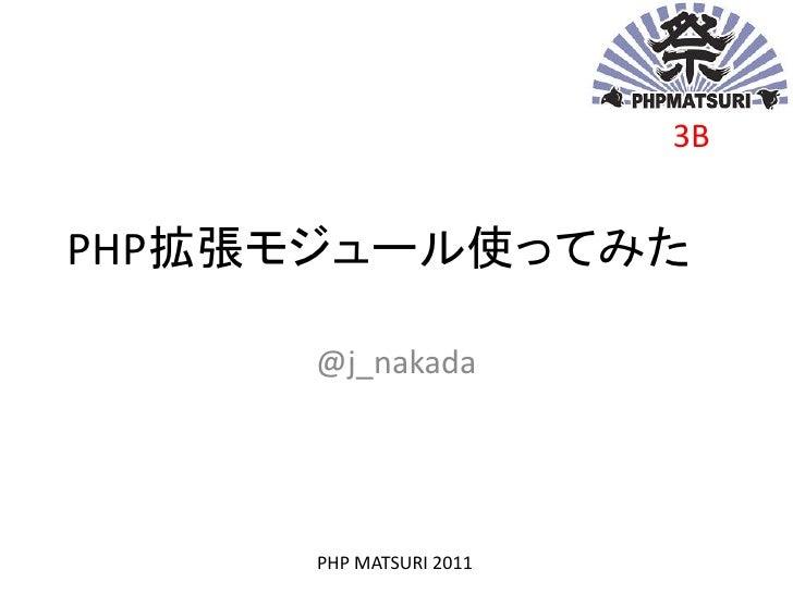 3BPHP拡張モジュール使ってみた     @j_nakada      PHP MATSURI 2011