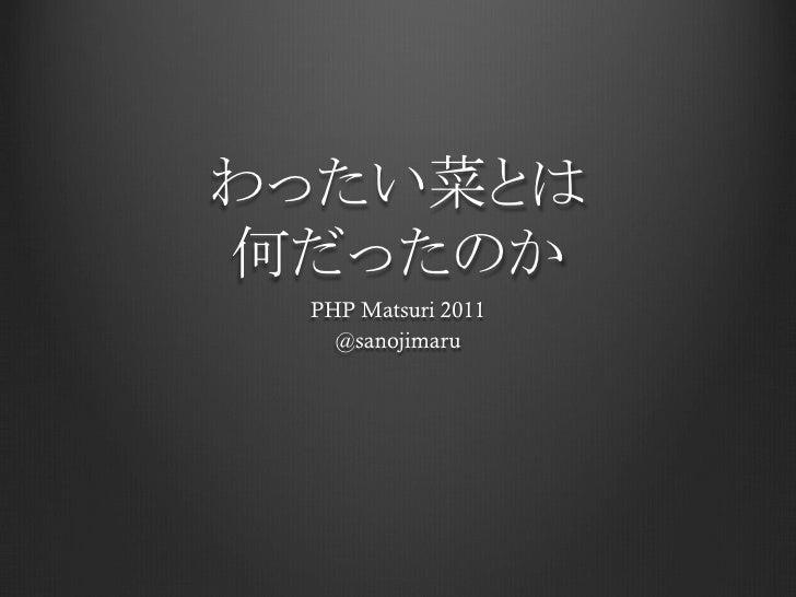 わったい菜とは何だったのか  PHP Matsuri 2011    @sanojimaru
