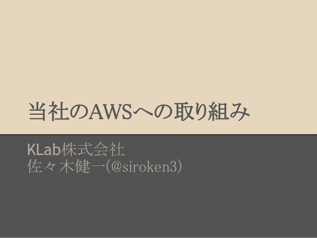 当社のAWSへの取り組みKLab株式会社佐々木健一(@siroken3)