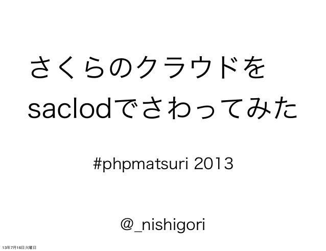 さくらのクラウドを saclodでさわってみた @_nishigori #phpmatsuri 2013 13年7月16日火曜日