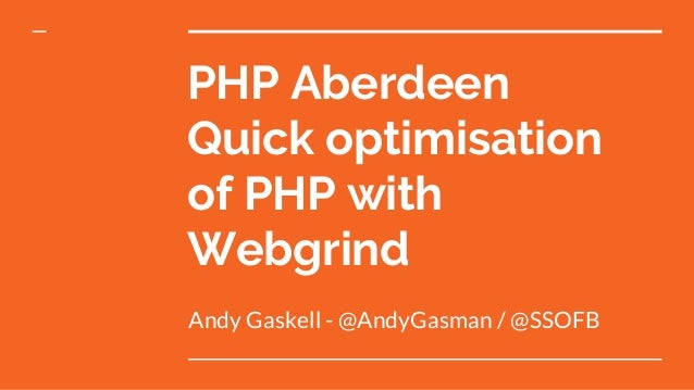 PHP Aberdeen Quick optimisation of PHP with Webgrind Andy Gaskell - @AndyGasman / @SSOFB