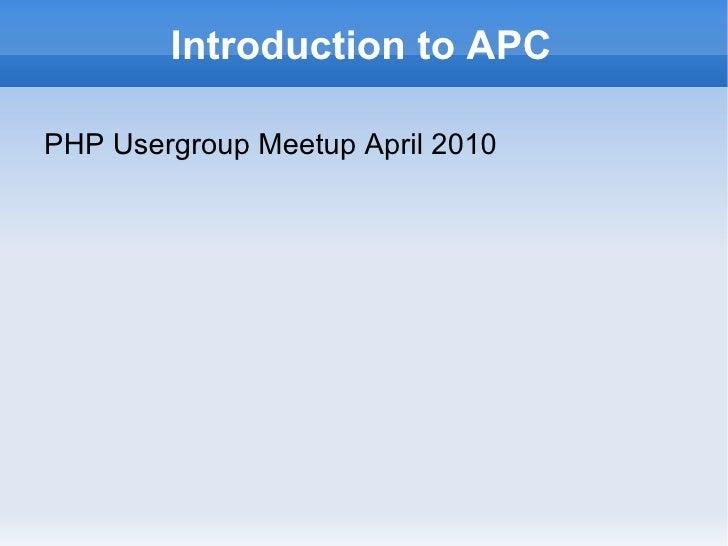 Introduction to APC <ul><li>PHP Usergroup Meetup April 2010 </li></ul>