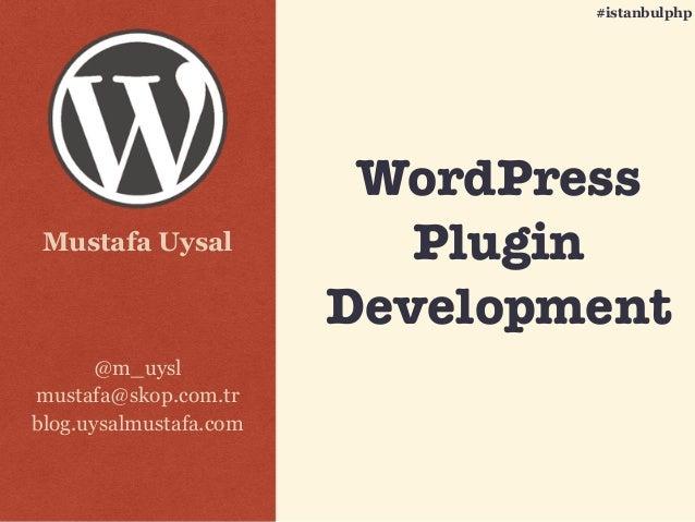 Mustafa Uysal @m_uysl mustafa@skop.com.tr blog.uysalmustafa.com #istanbulphp WordPress Plugin Development