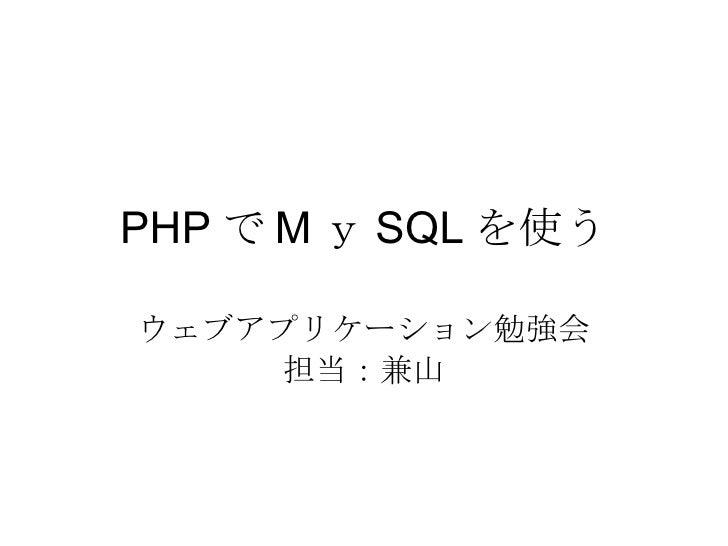 PHP で M y SQL を使う ウェブアプリケーション勉強会 担当:兼山