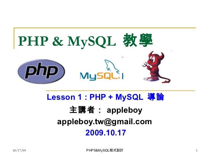 PHP & MySQL  教學 Lesson 1 : PHP + MySQL  導論 主講者: appleboy appleboy.tw@gmail.com  2009.10.17