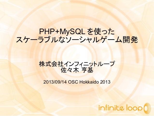 PHP+MySQL を使った スケーラブルなソーシャルゲーム開発 株式会社インフィニットループ 佐々木 亨基 2013/09/14 OSC Hokkaido 2013
