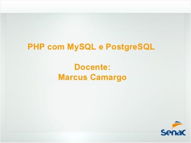 PHP com MySQL e PostgreSQL         Docente:      Marcus Camargo