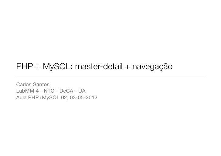 PHP + MySQL: master-detail + navegaçãoCarlos SantosLabMM 4 - NTC - DeCA - UAAula PHP+MySQL 02, 03-05-2012