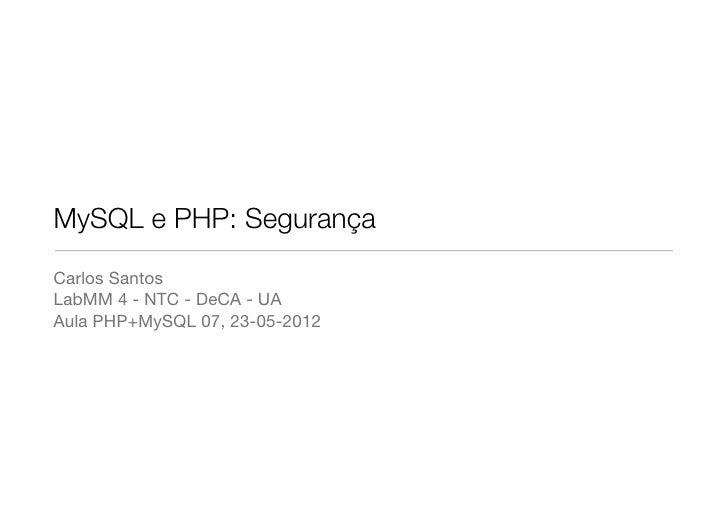 MySQL e PHP: SegurançaCarlos SantosLabMM 4 - NTC - DeCA - UAAula PHP+MySQL 07, 23-05-2012