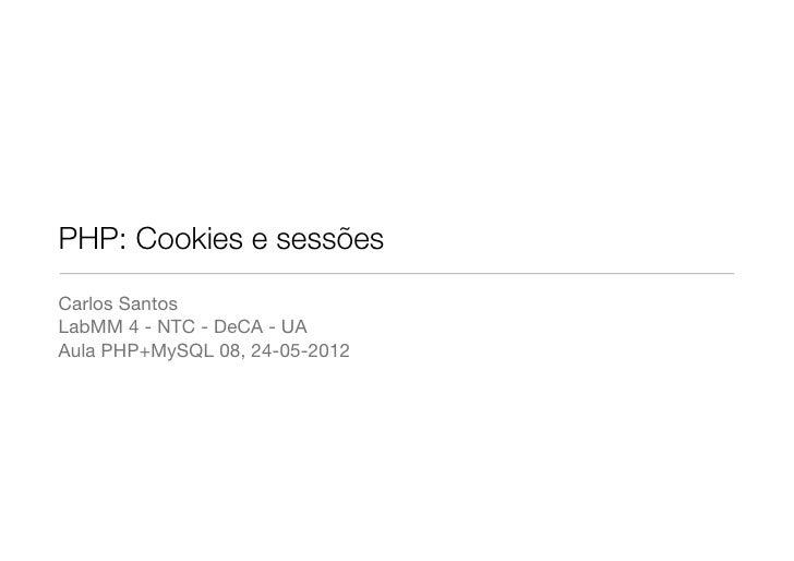 PHP: Cookies e sessõesCarlos SantosLabMM 4 - NTC - DeCA - UAAula PHP+MySQL 08, 24-05-2012