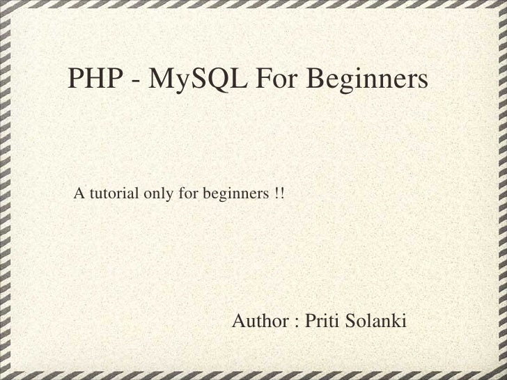 PHP - MySQL For Beginners Author : Priti Solanki A tutorial only for beginners !!