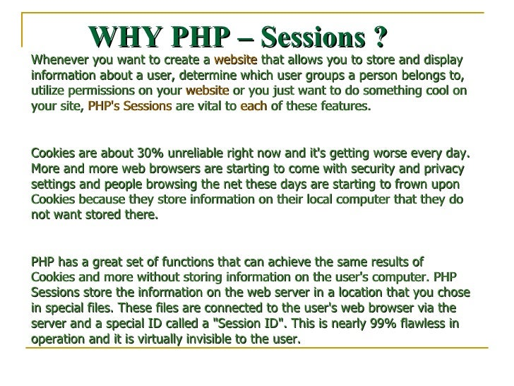 WHY PHP – Sessions ? Whenever you want to create a  website  that allows you to store and display information about a user...