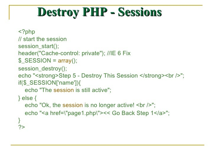 Destroy PHP - Sessions <?php  // start the session  session_start();  header(&quot;Cache-control: private&quot;); //IE 6 F...