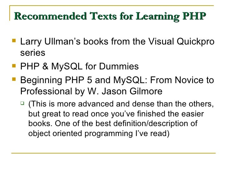 Recommended Texts for Learning PHP <ul><li>Larry Ullman's books from the Visual Quickpro series </li></ul><ul><li>PHP & My...