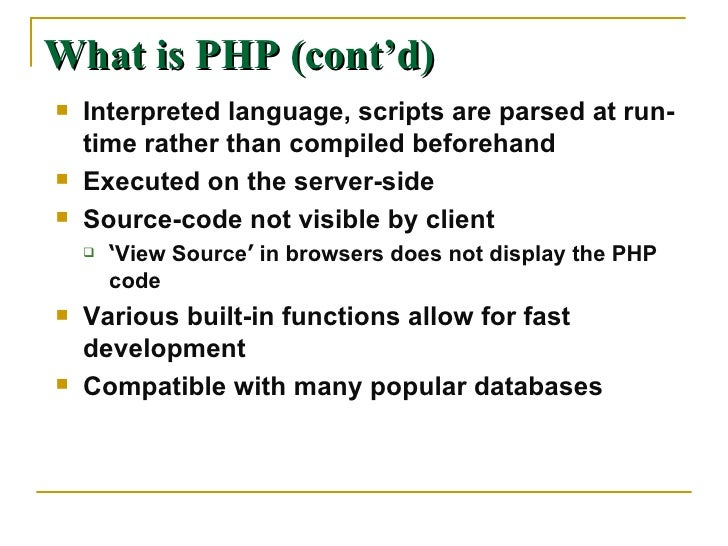 What is PHP (cont'd) <ul><li>Interpreted language, scripts are parsed at run-time rather than compiled beforehand </li></u...