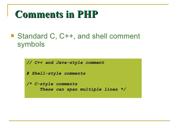 Comments in PHP <ul><li>Standard C, C++, and shell comment symbols </li></ul>// C++ and Java-style comment # Shell-style c...