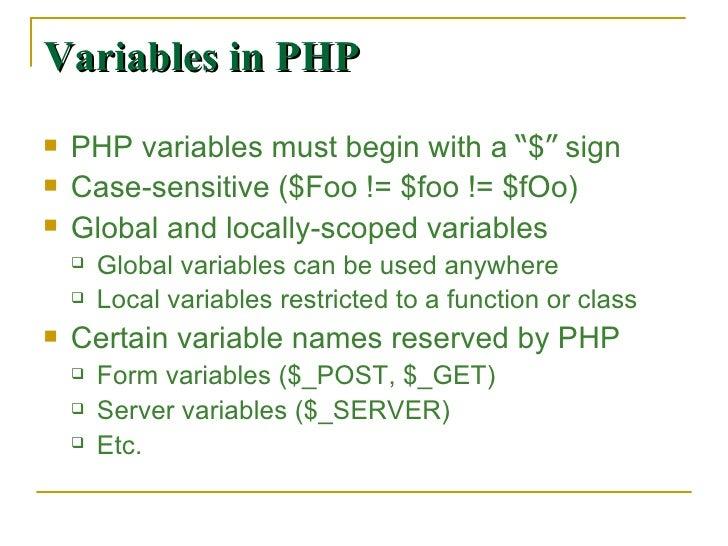 "Variables in PHP <ul><li>PHP variables must begin with a  "" $ ""  sign </li></ul><ul><li>Case-sensitive ($Foo != $foo != $f..."