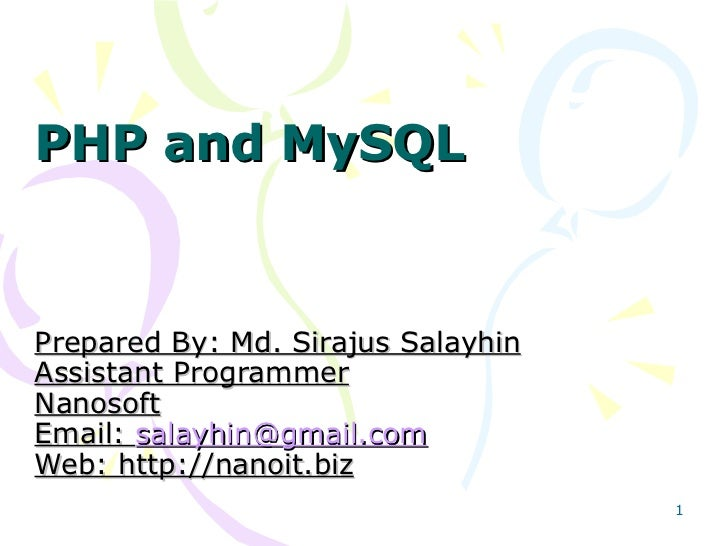 PHP and MySQL  Prepared By: Md. Sirajus Salayhin Assistant Programmer Nanosoft Email:  [email_address] Web: http://nanoi...