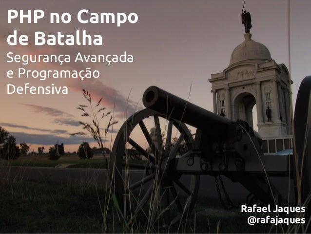 PHP no Campo de Batalha Segurança Avançada e Programação Defensiva Rafael Jaques @rafajaques